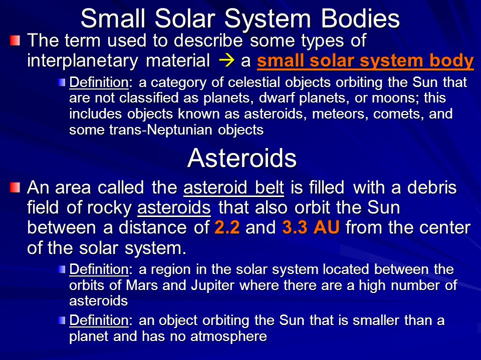 Small Solar System Bodies The term used to describe some types of interplanetary material  a small solar system body Definition: a category of celestial objects orbiting the Sun that are not classified as planets, dwarf planets, or moons; this includes objects known as asteroids, meteors, comets, and some trans-Neptunian objects Asteroids An area called the asteroid belt is filled with a debris field of rocky asteroids that also orbit the Sun between a distance of 2.2 and 3.3 AU from the center of the solar system.