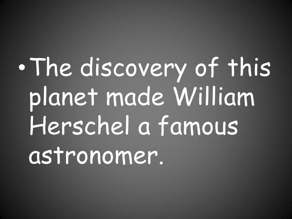 The discovery of this planet made William Herschel a famous astronomer.