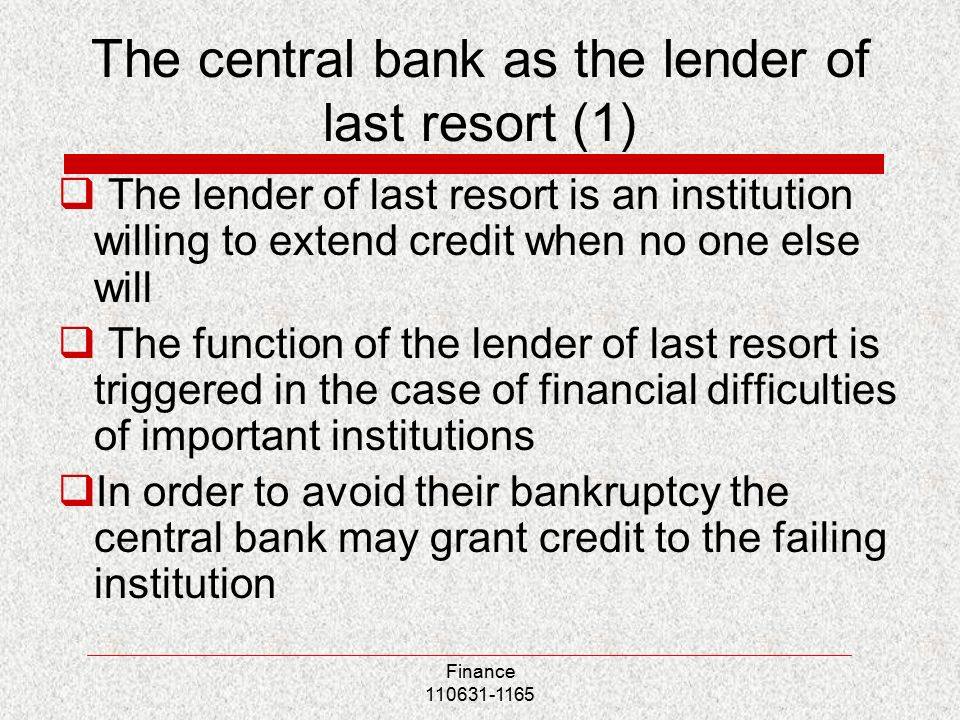The central bank as the lender of last resort (1)  The lender of last resort is an institution willing to extend credit when no one else will  The function of the lender of last resort is triggered in the case of financial difficulties of important institutions  In order to avoid their bankruptcy the central bank may grant credit to the failing institution Finance