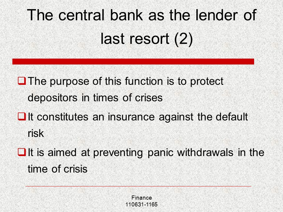 The central bank as the lender of last resort (2)  The purpose of this function is to protect depositors in times of crises  It constitutes an insurance against the default risk  It is aimed at preventing panic withdrawals in the time of crisis