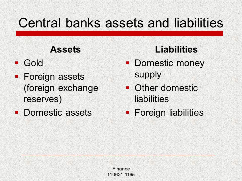 Central banks assets and liabilities Assets  Gold  Foreign assets (foreign exchange reserves)  Domestic assets Liabilities  Domestic money supply  Other domestic liabilities  Foreign liabilities Finance