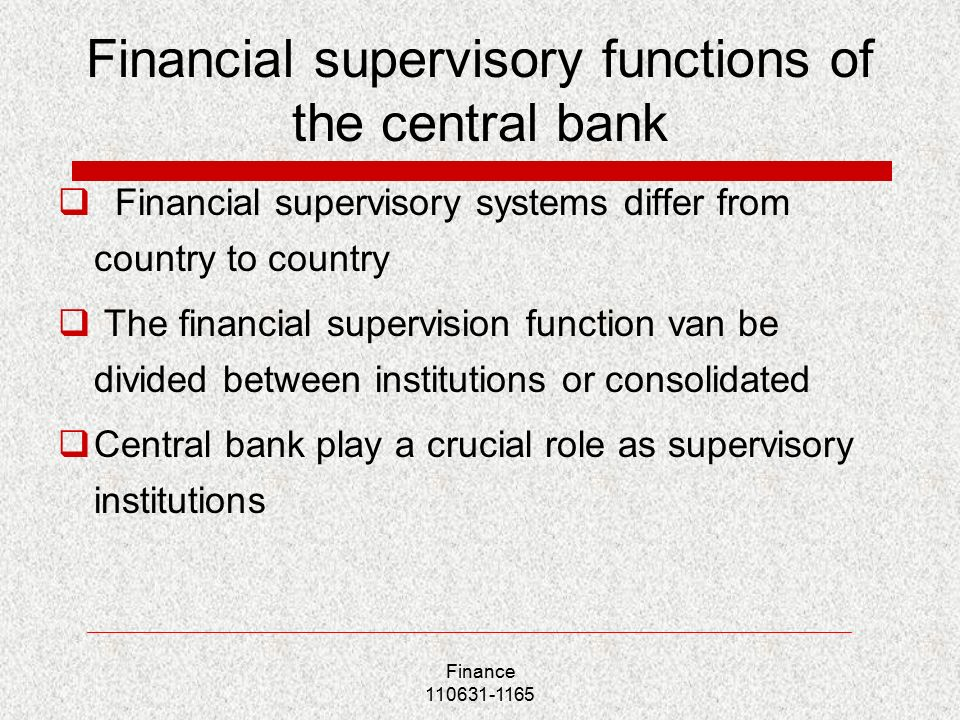 Financial supervisory functions of the central bank  Financial supervisory systems differ from country to country  The financial supervision function van be divided between institutions or consolidated  Central bank play a crucial role as supervisory institutions