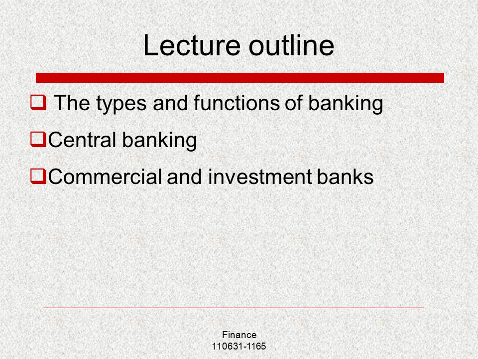 Finance Lecture outline  The types and functions of banking  Central banking  Commercial and investment banks