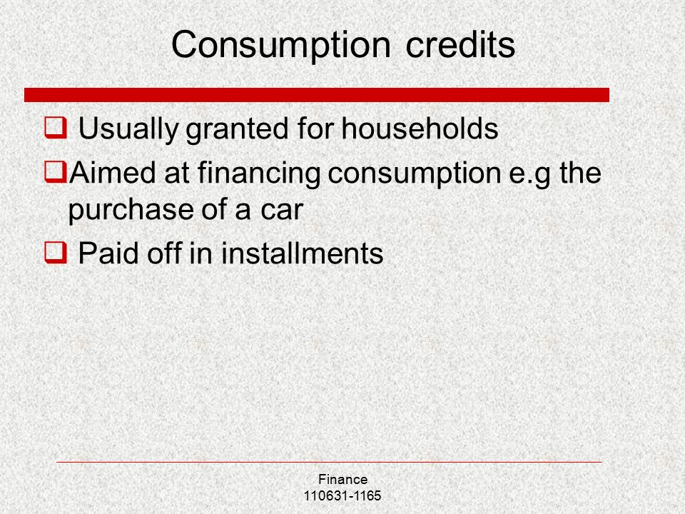 Consumption credits  Usually granted for households  Aimed at financing consumption e.g the purchase of a car  Paid off in installments Finance