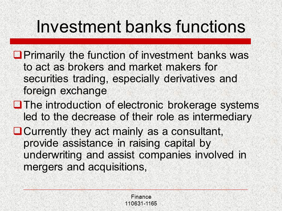 Investment banks functions  Primarily the function of investment banks was to act as brokers and market makers for securities trading, especially derivatives and foreign exchange  The introduction of electronic brokerage systems led to the decrease of their role as intermediary  Currently they act mainly as a consultant, provide assistance in raising capital by underwriting and assist companies involved in mergers and acquisitions, Finance