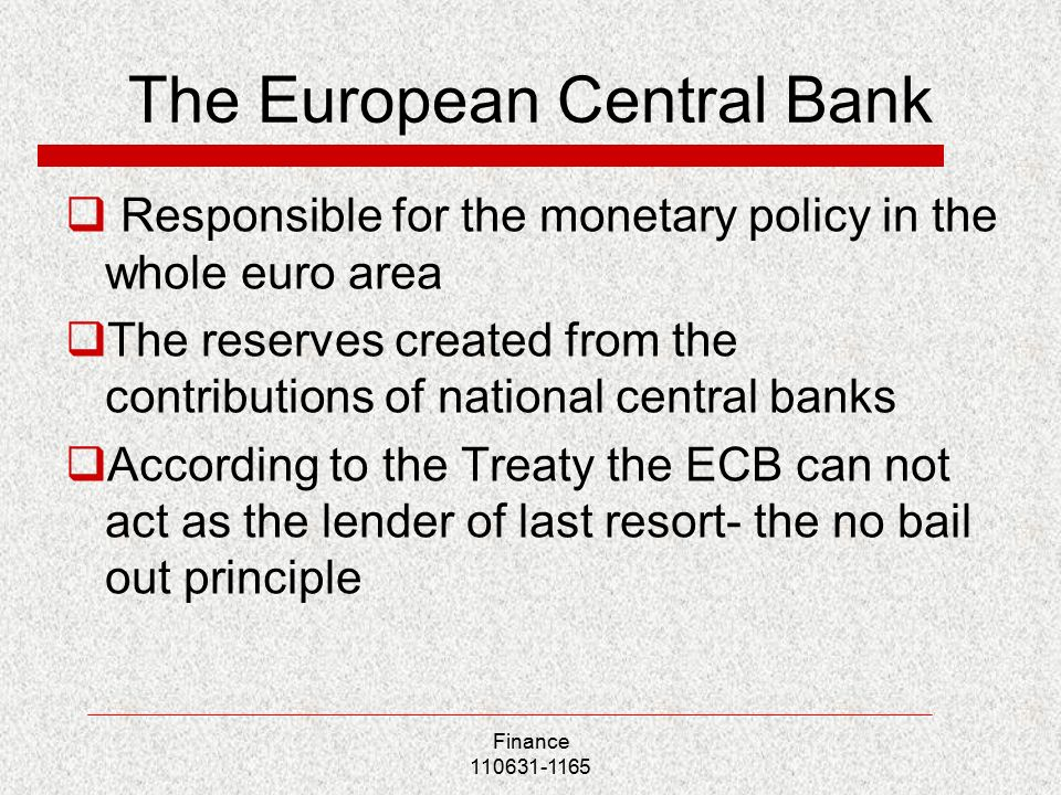 The European Central Bank  Responsible for the monetary policy in the whole euro area  The reserves created from the contributions of national central banks  According to the Treaty the ECB can not act as the lender of last resort- the no bail out principle Finance