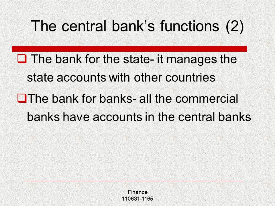 Finance The central bank's functions (2)  The bank for the state- it manages the state accounts with other countries  The bank for banks- all the commercial banks have accounts in the central banks