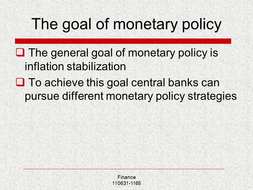 The goal of monetary policy  The general goal of monetary policy is inflation stabilization  To achieve this goal central banks can pursue different monetary policy strategies Finance