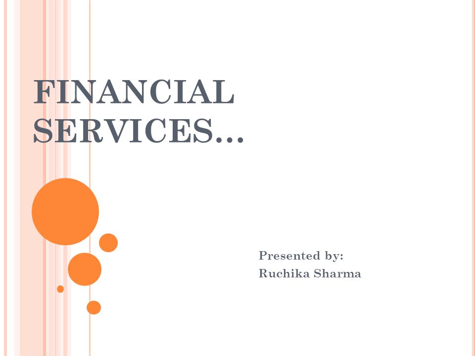 FINANCIAL SERVICES… Presented by: Ruchika Sharma