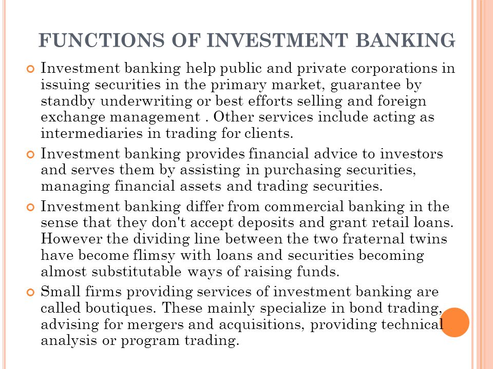 FUNCTIONS OF INVESTMENT BANKING Investment banking help public and private corporations in issuing securities in the primary market, guarantee by standby underwriting or best efforts selling and foreign exchange management.