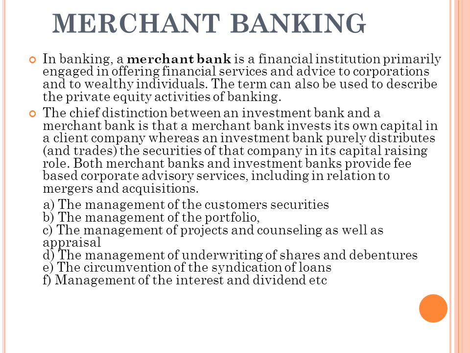 MERCHANT BANKING In banking, a merchant bank is a financial institution primarily engaged in offering financial services and advice to corporations and to wealthy individuals.