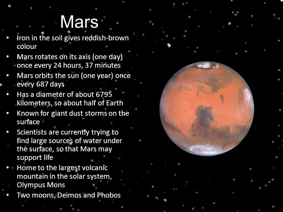 Mars Iron in the soil gives reddish-brown colour Mars rotates on its axis (one day) once every 24 hours, 37 minutes Mars orbits the sun (one year) once every 687 days Has a diameter of about 6795 kilometers, so about half of Earth Known for giant dust storms on the surface Scientists are currently trying to find large sources of water under the surface, so that Mars may support life Home to the largest volcanic mountain in the solar system, Olympus Mons Two moons, Deimos and Phobos