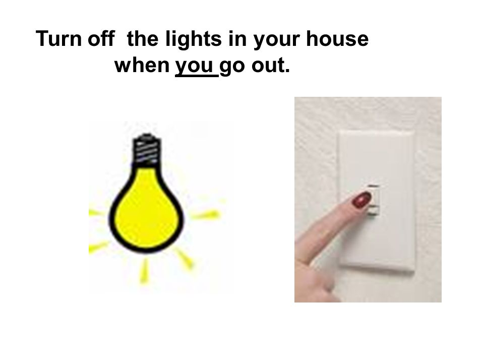 Turn off the lights in your house when you go out.