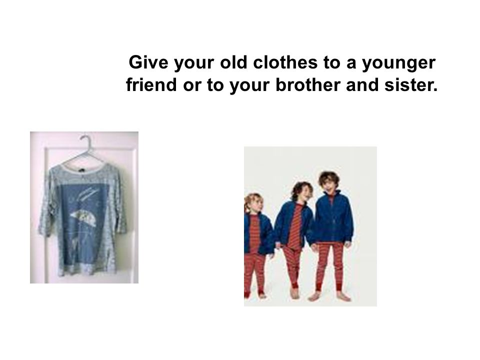 Give your old clothes to a younger friend or to your brother and sister.