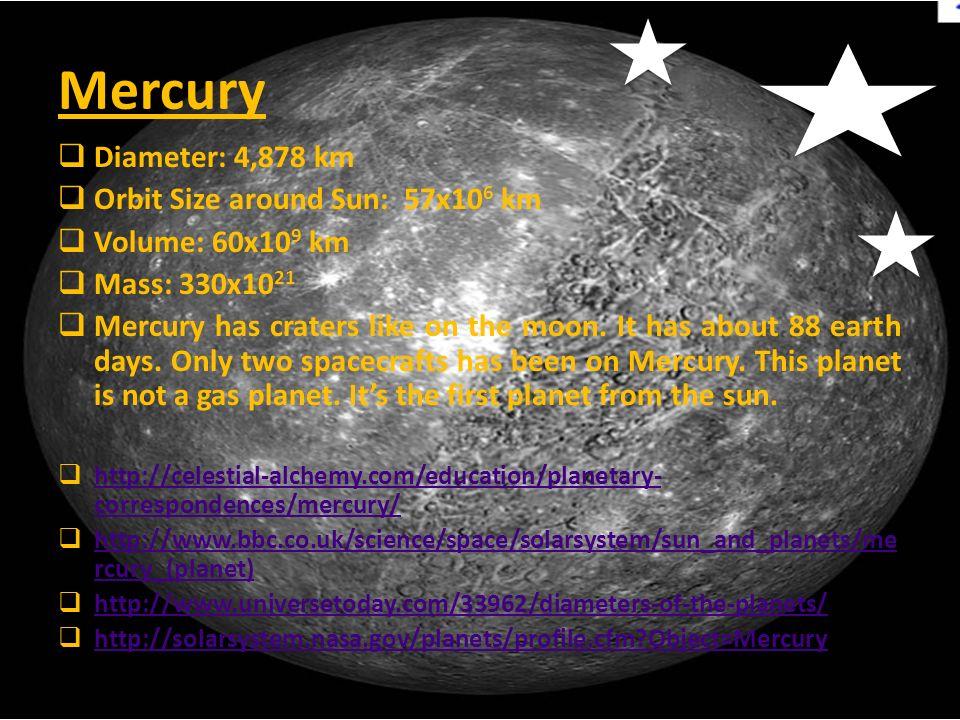 Mercury  Diameter: 4,878 km  Orbit Size around Sun: 57x10 6 km  Volume: 60x10 9 km  Mass: 330x10 21  Mercury has craters like on the moon. It has