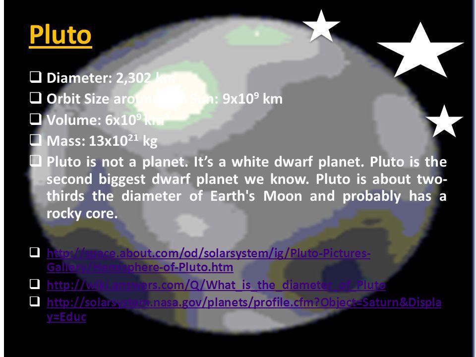 Pluto  Diameter: 2,302 km  Orbit Size around the Sun: 9x10 9 km  Volume: 6x10 9 km 3  Mass: 13x10 21 kg  Pluto is not a planet. It's a white dwar