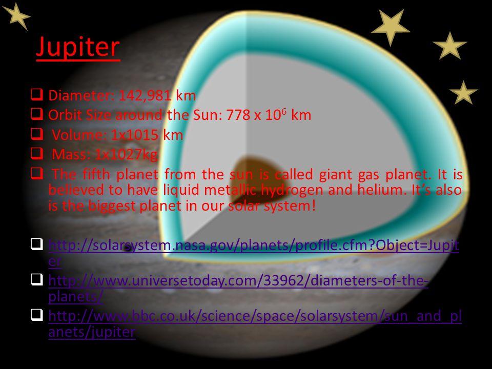 Jupiter  Diameter: 142,981 km  Orbit Size around the Sun: 778 x 10 6 km  Volume: 1x1015 km  Mass: 1x1027kg  The fifth planet from the sun is call