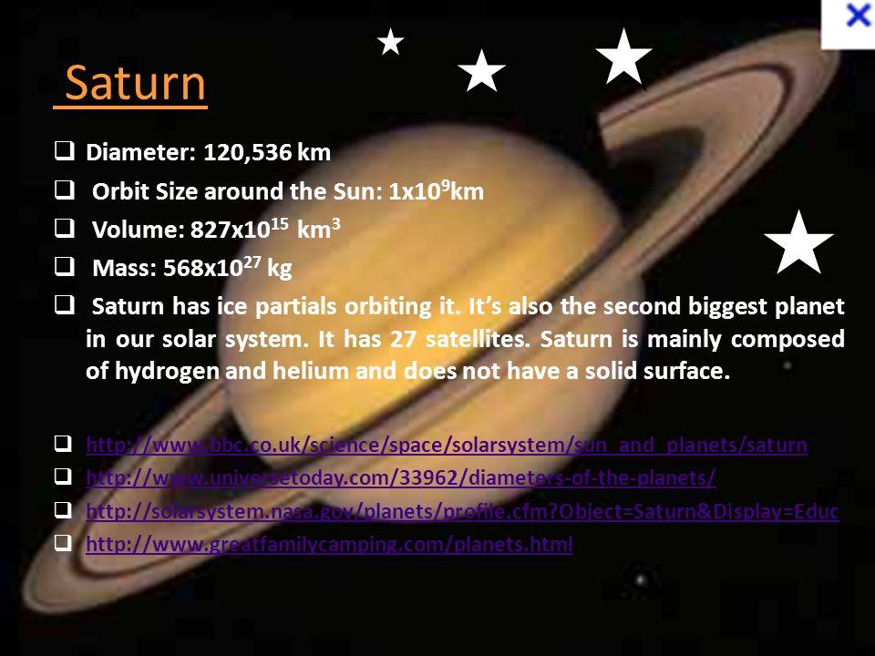Saturn  Diameter: 120,536 km  Orbit Size around the Sun: 1x10 9 km  Volume: 827x10 15 km 3  Mass: 568x10 27 kg  Saturn has ice partials orbiting