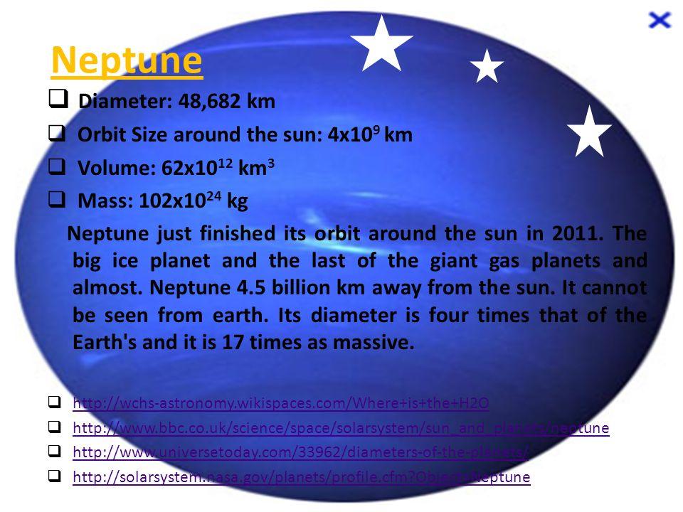Neptune  Diameter: 48,682 km  Orbit Size around the sun: 4x10 9 km  Volume: 62x10 12 km 3  Mass: 102x10 24 kg Neptune just finished its orbit arou