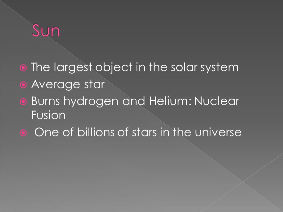  The largest object in the solar system  Average star  Burns hydrogen and Helium: Nuclear Fusion  One of billions of stars in the universe