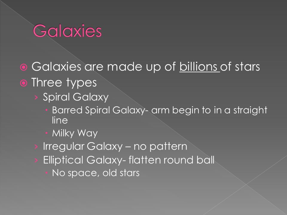  Galaxies are made up of billions of stars  Three types › Spiral Galaxy  Barred Spiral Galaxy- arm begin to in a straight line  Milky Way › Irregular Galaxy – no pattern › Elliptical Galaxy- flatten round ball  No space, old stars