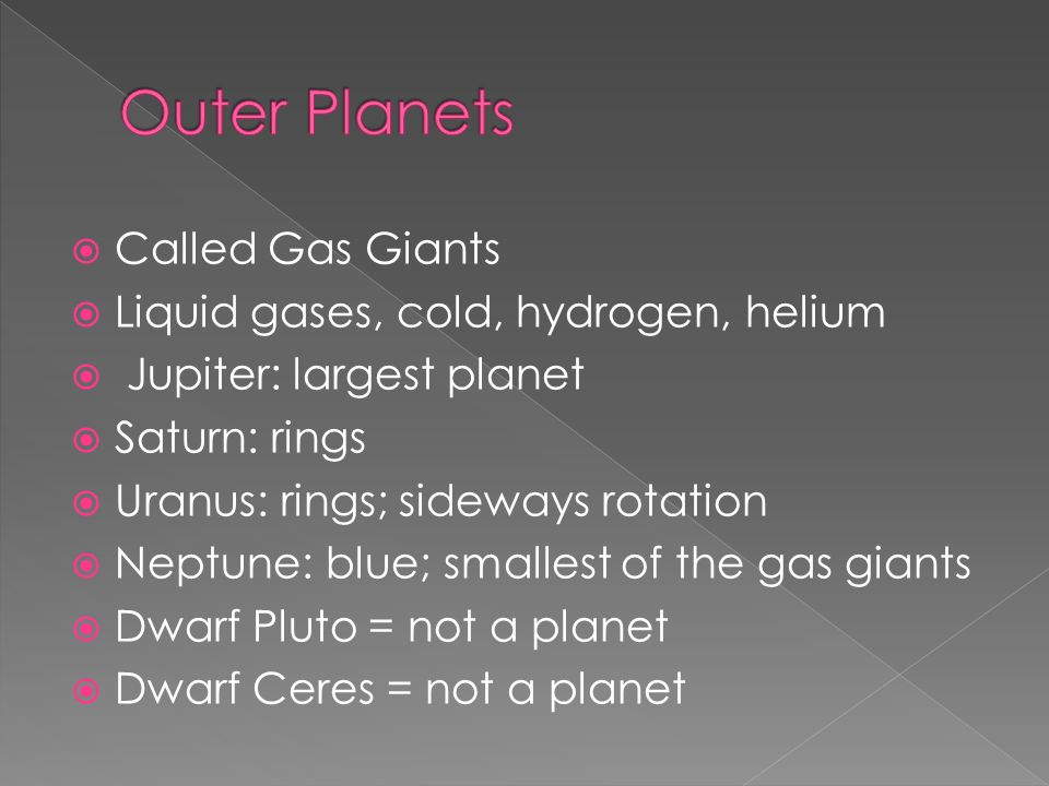  Called Gas Giants  Liquid gases, cold, hydrogen, helium  Jupiter: largest planet  Saturn: rings  Uranus: rings; sideways rotation  Neptune: blue; smallest of the gas giants  Dwarf Pluto = not a planet  Dwarf Ceres = not a planet