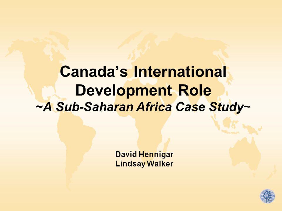 Canada's International Development Role ~A Sub-Saharan Africa Case Study~ David Hennigar Lindsay Walker