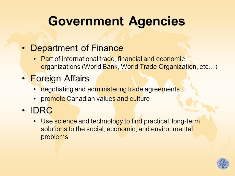Government Agencies Department of Finance Part of international trade, financial and economic organizations (World Bank, World Trade Organization, etc…) Foreign Affairs negotiating and administering trade agreements promote Canadian values and culture IDRC Use science and technology to find practical, long-term solutions to the social, economic, and environmental problems