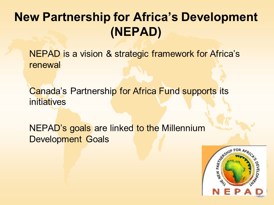 New Partnership for Africa's Development (NEPAD) NEPAD is a vision & strategic framework for Africa's renewal Canada's Partnership for Africa Fund supports its initiatives NEPAD's goals are linked to the Millennium Development Goals