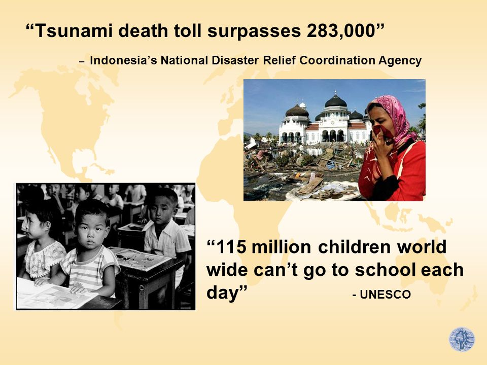 Tsunami death toll surpasses 283,000 – Indonesia's National Disaster Relief Coordination Agency 115 million children world wide can't go to school each day - UNESCO