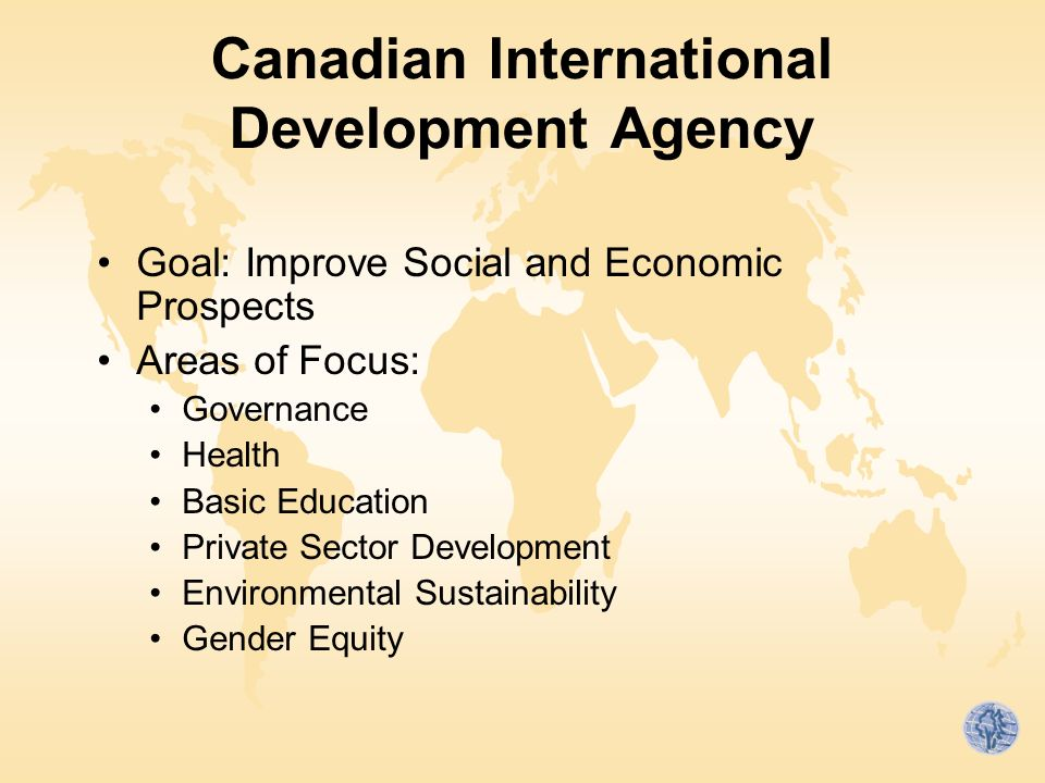 Canadian International Development Agency Goal: Improve Social and Economic Prospects Areas of Focus: Governance Health Basic Education Private Sector Development Environmental Sustainability Gender Equity