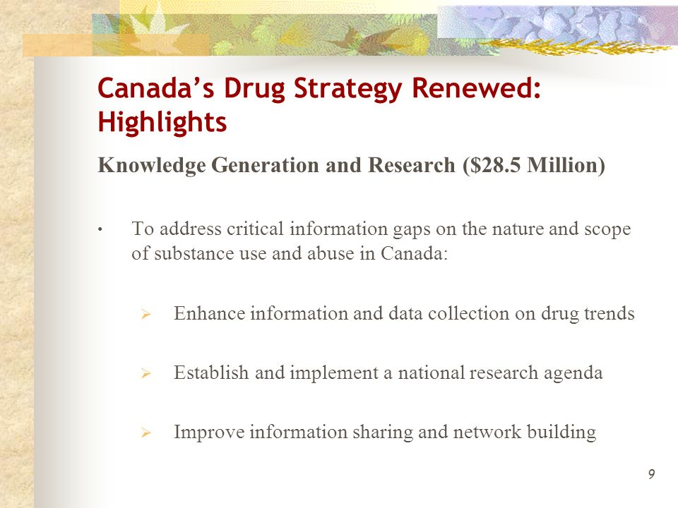 9 Canada's Drug Strategy Renewed: Highlights Knowledge Generation and Research ($28.5 Million) To address critical information gaps on the nature and scope of substance use and abuse in Canada:  Enhance information and data collection on drug trends  Establish and implement a national research agenda  Improve information sharing and network building