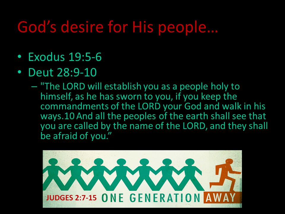 God's desire for His people… Exodus 19:5-6 Deut 28:9-10 – The LORD will establish you as a people holy to himself, as he has sworn to you, if you keep the commandments of the LORD your God and walk in his ways.10 And all the peoples of the earth shall see that you are called by the name of the LORD, and they shall be afraid of you.