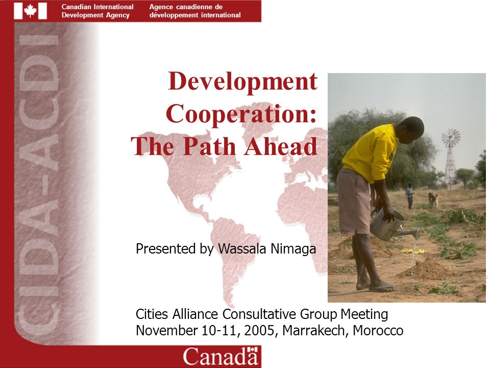 Canadian International Development Agency Agence canadienne de développement international Development Cooperation: The Path Ahead Presented by Wassala Nimaga Cities Alliance Consultative Group Meeting November 10-11, 2005, Marrakech, Morocco