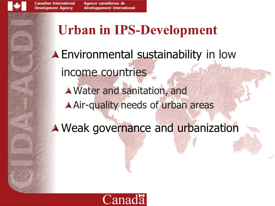 Canadian International Development Agency Agence canadienne de développement international Urban in IPS-Development Environmental sustainability in low income countries Water and sanitation, and Air-quality needs of urban areas Weak governance and urbanization