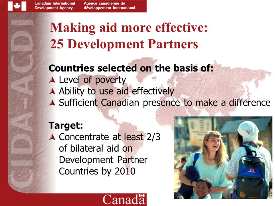 Canadian International Development Agency Agence canadienne de développement international Making aid more effective: 25 Development Partners Countries selected on the basis of: Level of poverty Ability to use aid effectively Sufficient Canadian presence to make a difference Target: Concentrate at least 2/3 of bilateral aid on Development Partner Countries by 2010