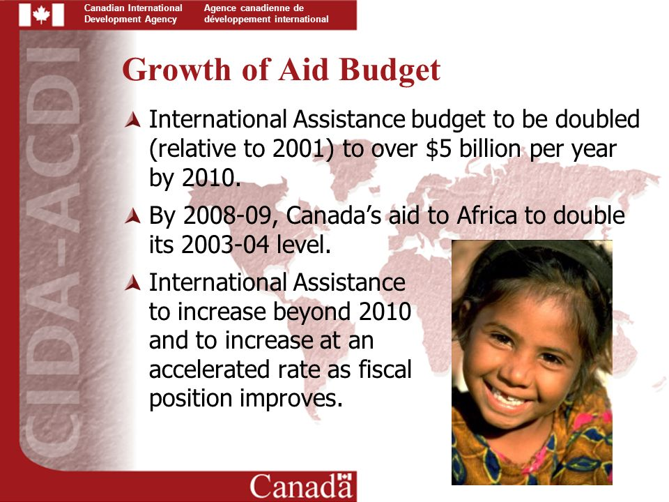 Canadian International Development Agency Agence canadienne de développement international Growth of Aid Budget International Assistance budget to be doubled (relative to 2001) to over $5 billion per year by 2010.