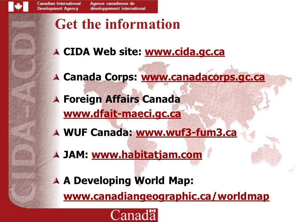 Canadian International Development Agency Agence canadienne de développement international CIDA Web site: www.cida.gc.cawww.cida.gc.ca Canada Corps: www.canadacorps.gc.cawww.canadacorps.gc.ca Foreign Affairs Canada www.dfait-maeci.gc.ca WUF Canada: www.wuf3-fum3.cawww.wuf3-fum3.ca JAM: www.habitatjam.comwww.habitatjam.com A Developing World Map: www.canadiangeographic.ca/worldmap Get the information