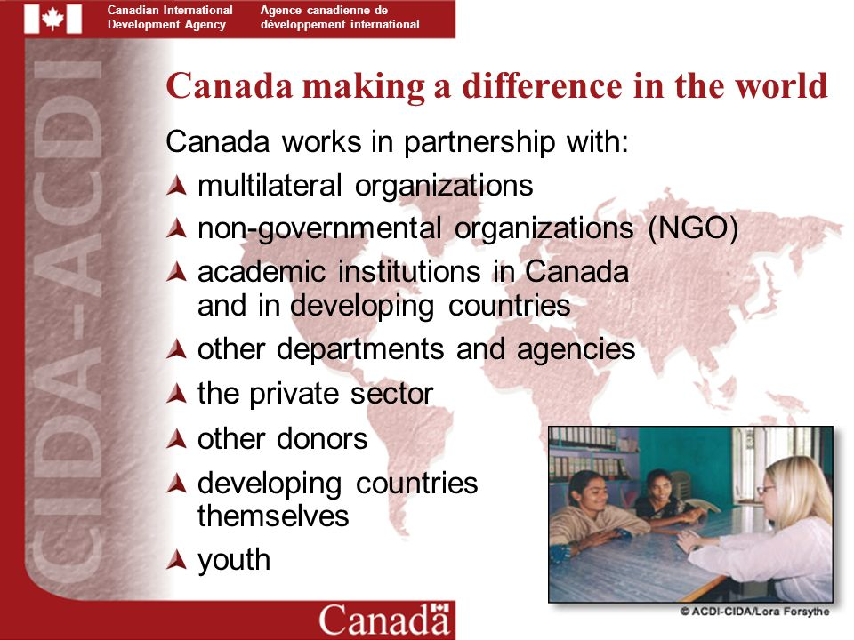 Canadian International Development Agency Agence canadienne de développement international Canada making a difference in the world Canada works in partnership with: multilateral organizations non-governmental organizations (NGO) academic institutions in Canada and in developing countries other departments and agencies the private sector other donors developing countries themselves youth