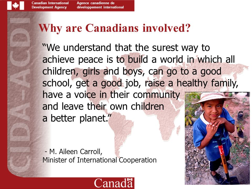 Canadian International Development Agency Agence canadienne de développement international We understand that the surest way to achieve peace is to build a world in which all children, girls and boys, can go to a good school, get a good job, raise a healthy family, have a voice in their community and leave their own children a better planet. - M.