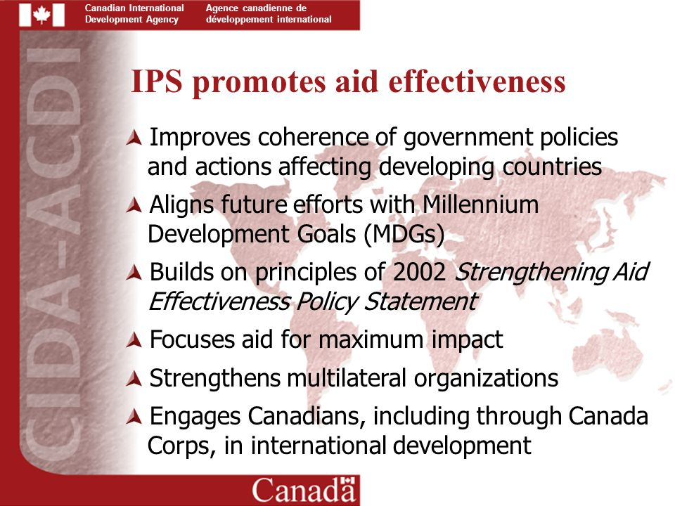 Canadian International Development Agency Agence canadienne de développement international Improves coherence of government policies and actions affecting developing countries Aligns future efforts with Millennium Development Goals (MDGs) Builds on principles of 2002 Strengthening Aid Effectiveness Policy Statement Focuses aid for maximum impact Strengthens multilateral organizations Engages Canadians, including through Canada Corps, in international development IPS promotes aid effectiveness