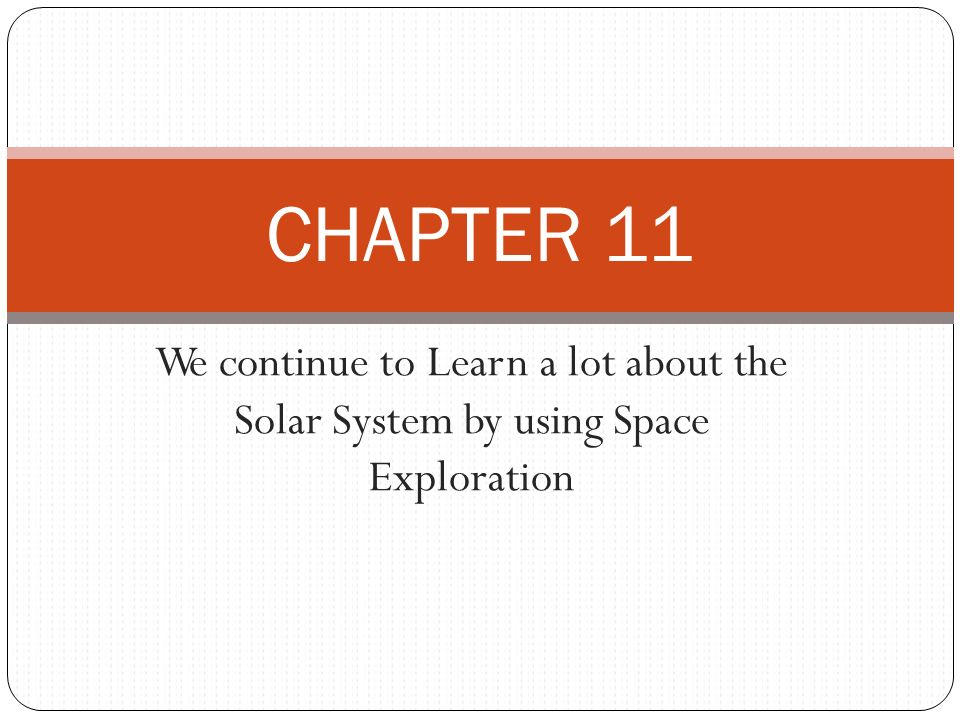 We continue to Learn a lot about the Solar System by using Space Exploration CHAPTER 11