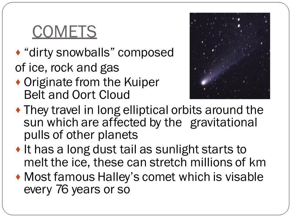 COMETS  dirty snowballs composed of ice, rock and gas  Originate from the Kuiper Belt and Oort Cloud  They travel in long elliptical orbits around the sun which are affected by thegravitational pulls of other planets  It has a long dust tail as sunlight starts to melt the ice, these can stretch millions of km  Most famous Halley's comet which is visable every 76 years or so