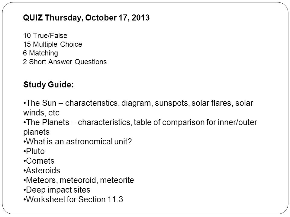 QUIZ Thursday, October 17, True/False 15 Multiple Choice 6 Matching 2 Short Answer Questions Study Guide: The Sun – characteristics, diagram, sunspots, solar flares, solar winds, etc The Planets – characteristics, table of comparison for inner/outer planets What is an astronomical unit.