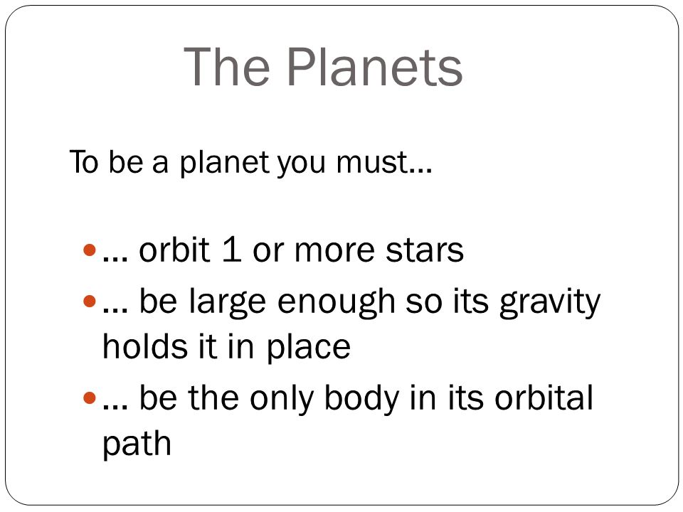 The Planets To be a planet you must… … orbit 1 or more stars … be large enough so its gravity holds it in place … be the only body in its orbital path