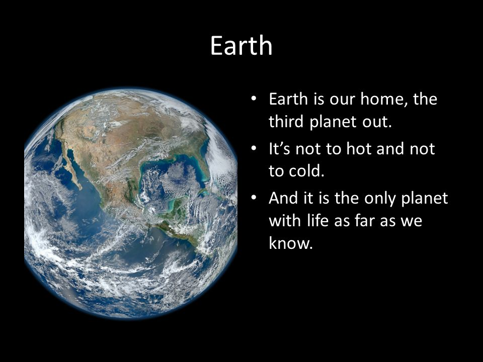 Earth Earth is our home, the third planet out. It's not to hot and not to cold.
