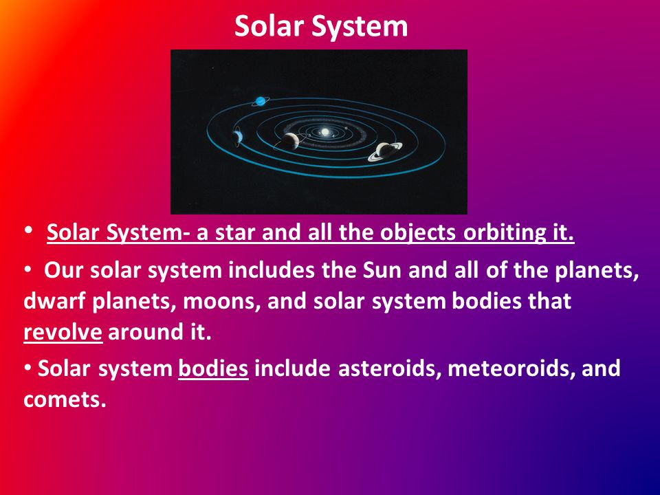 Solar System Solar System- a star and all the objects orbiting it.