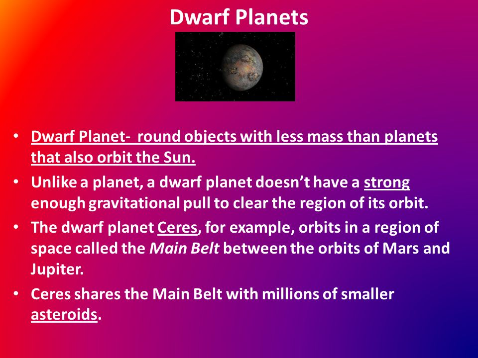 Dwarf Planets Dwarf Planet- round objects with less mass than planets that also orbit the Sun.
