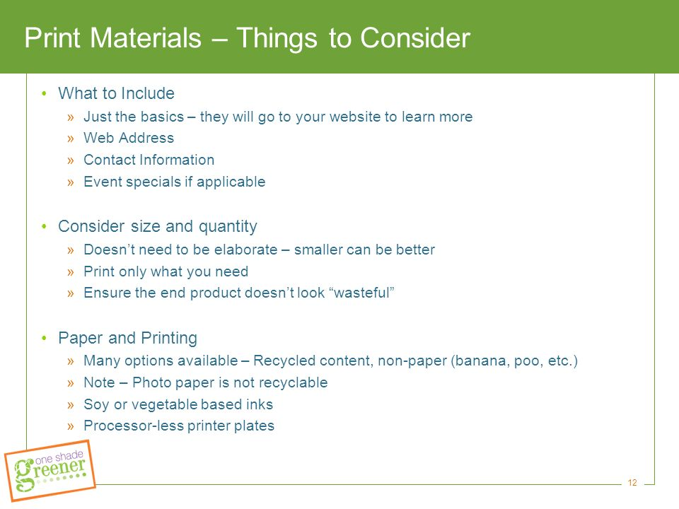 12 Print Materials – Things to Consider What to Include »Just the basics – they will go to your website to learn more »Web Address »Contact Information »Event specials if applicable Consider size and quantity »Doesn't need to be elaborate – smaller can be better »Print only what you need »Ensure the end product doesn't look wasteful Paper and Printing »Many options available – Recycled content, non-paper (banana, poo, etc.) »Note – Photo paper is not recyclable »Soy or vegetable based inks »Processor-less printer plates
