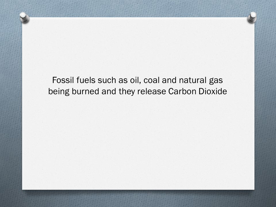 Fossil fuels such as oil, coal and natural gas being burned and they release Carbon Dioxide